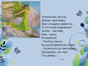 Зеленоглаза, весела, Девица- красавица. Нам в подарок принесла, То что всем п