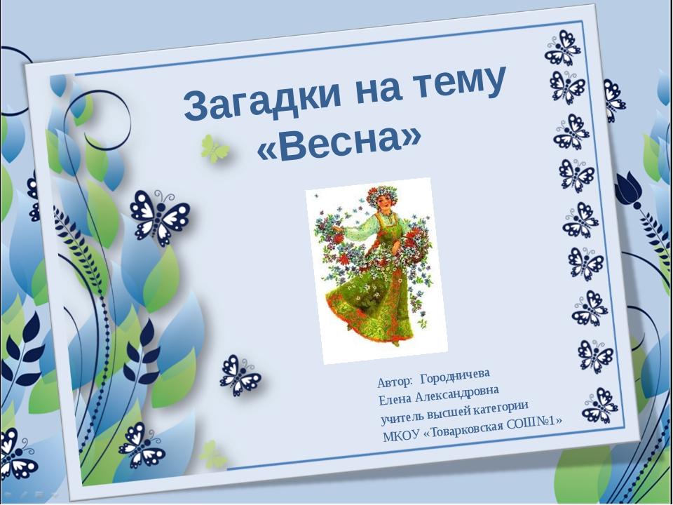 Загадки на тему «Весна» Автор: Городничева Елена Александровна учитель высше...