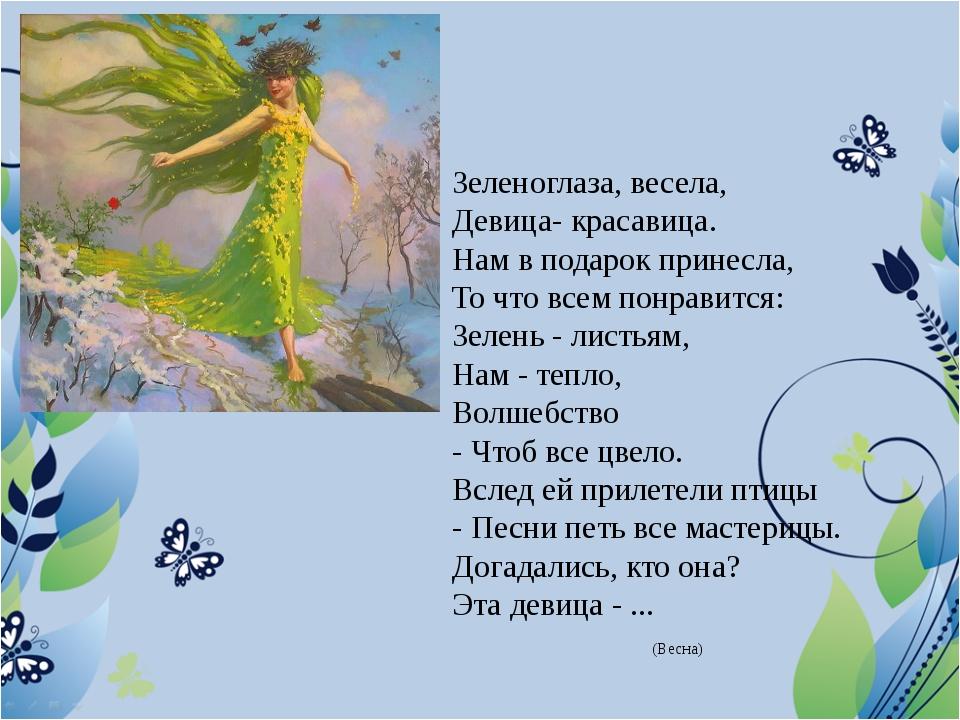 Зеленоглаза, весела, Девица- красавица. Нам в подарок принесла, То что всем п...