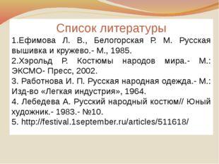 Список литературы 1.Ефимова Л. В., Белогорская Р. М. Русская вышивка и кружев