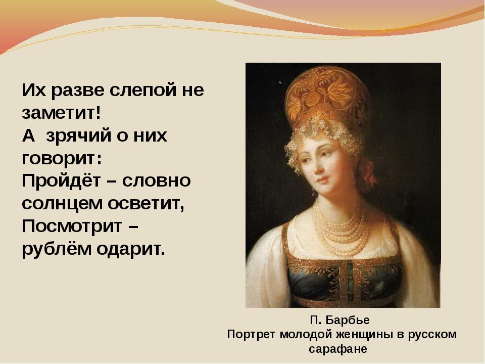Их разве слепой не заметит! Азрячий о них говорит: Пройдёт – словно солнцем...