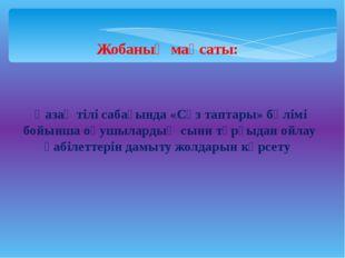 Жобаның мақсаты: Қазақ тілі сабағында «Сөз таптары» бөлімі бойынша оқушылард