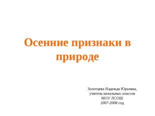 Осенние признаки в природе Золотцева Надежда Юрьевна, учитель начальных класс