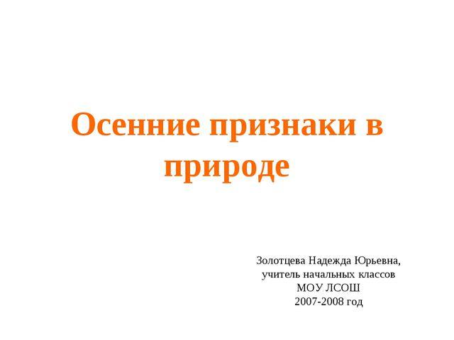 Осенние признаки в природе Золотцева Надежда Юрьевна, учитель начальных класс...