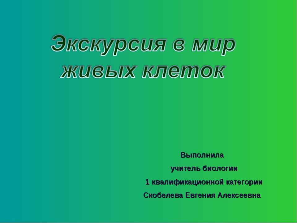 Выполнила учитель биологии 1 квалификационной категории Скобелева Евгения Але...