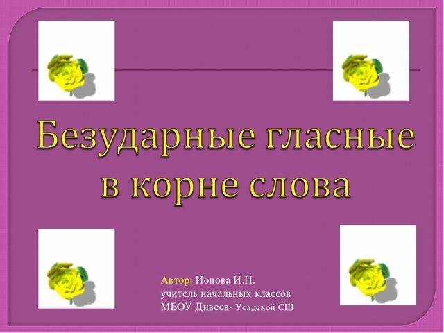 Автор: Ионова И.Н. учитель начальных классов МБОУ Дивеев- Усадской СШ