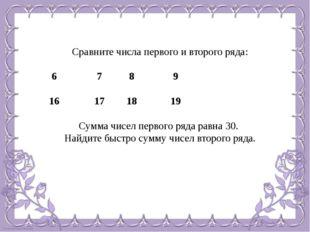 Сравните числа первого и второго ряда: 6  7  8  9 16  17  18  19 Сумма