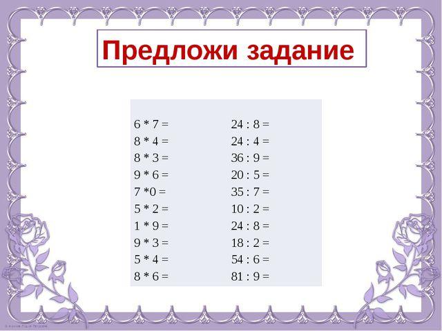 Предложи задание 6*7= 24: 8 = 8* 4 = 24:4= 8 *3= 36:9= 9 *6= 20:5= 7*0 = 35:7...