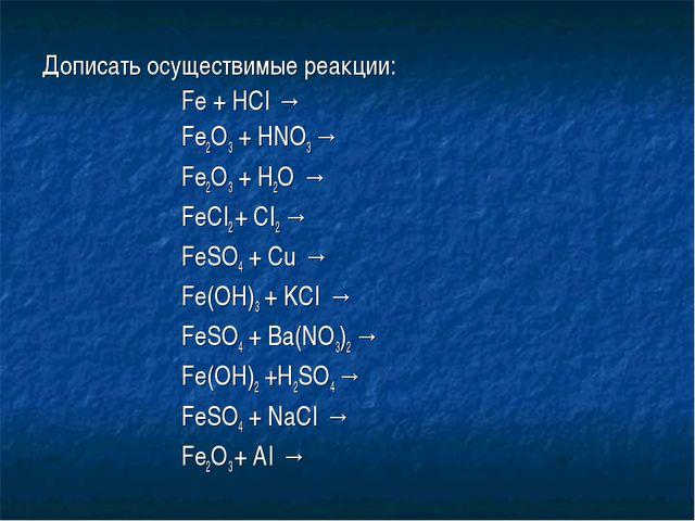 Дописать осуществимые реакции: Fe + HCI → Fe2O3 + HNO3 → Fe2O3 + H2O...