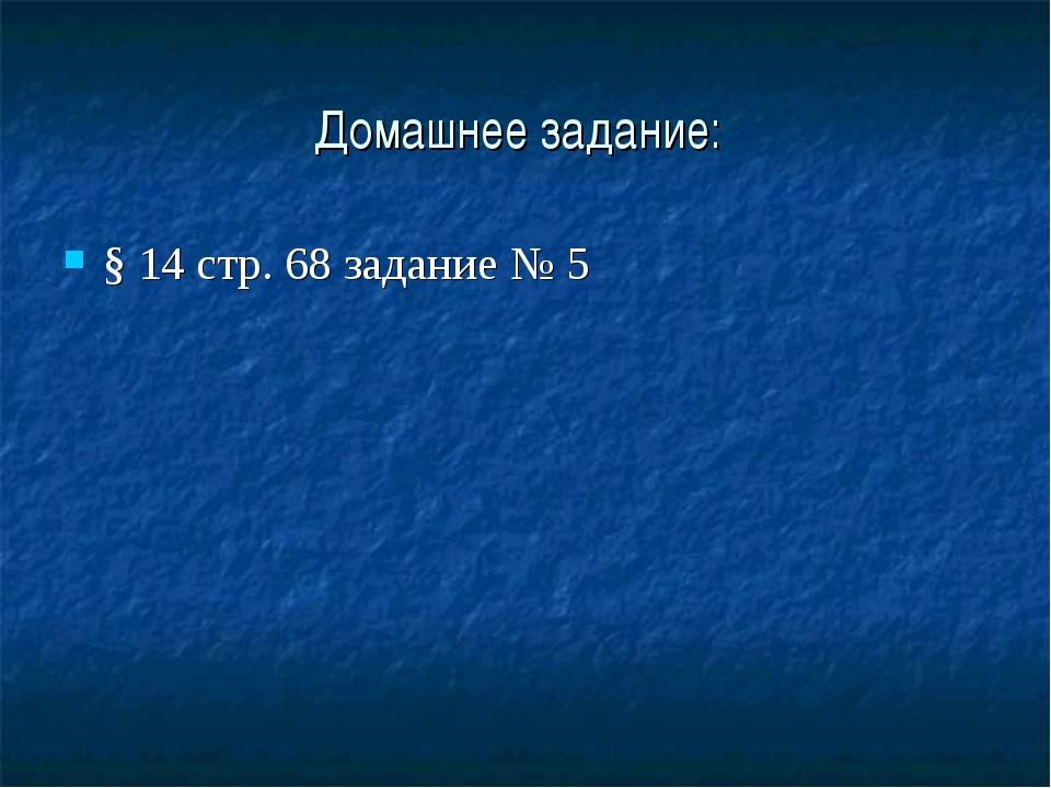 Домашнее задание: § 14 стр. 68 задание № 5