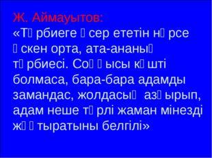 Ж. Аймауытов: «Тәрбиеге әсер ететін нәрсе өскен орта, ата-ананың тәрбиесі. Со