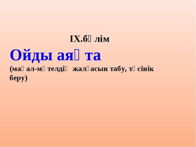 ІХ.бөлім Ойды аяқта (мақал-мәтелдің жалғасын табу, түсінік беру)