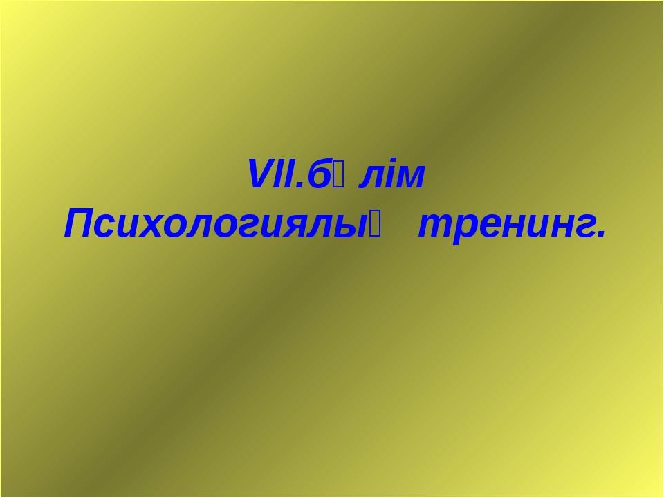 VІІ.бөлім Психологиялық тренинг.