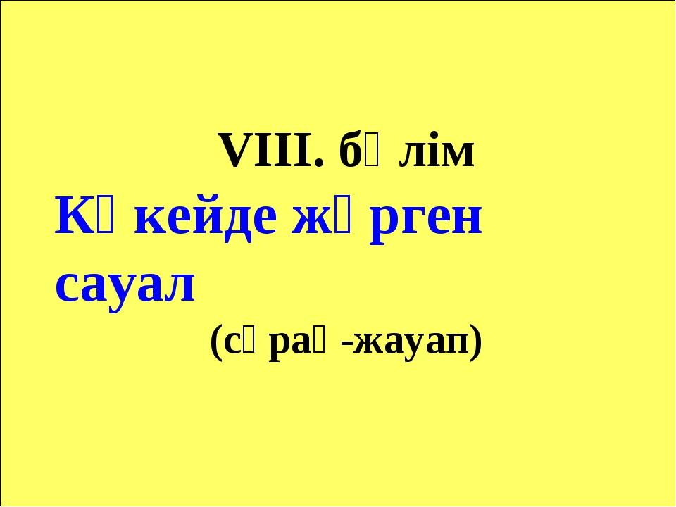 VІІІ. бөлім Көкейде жүрген сауал (сұрақ-жауап)