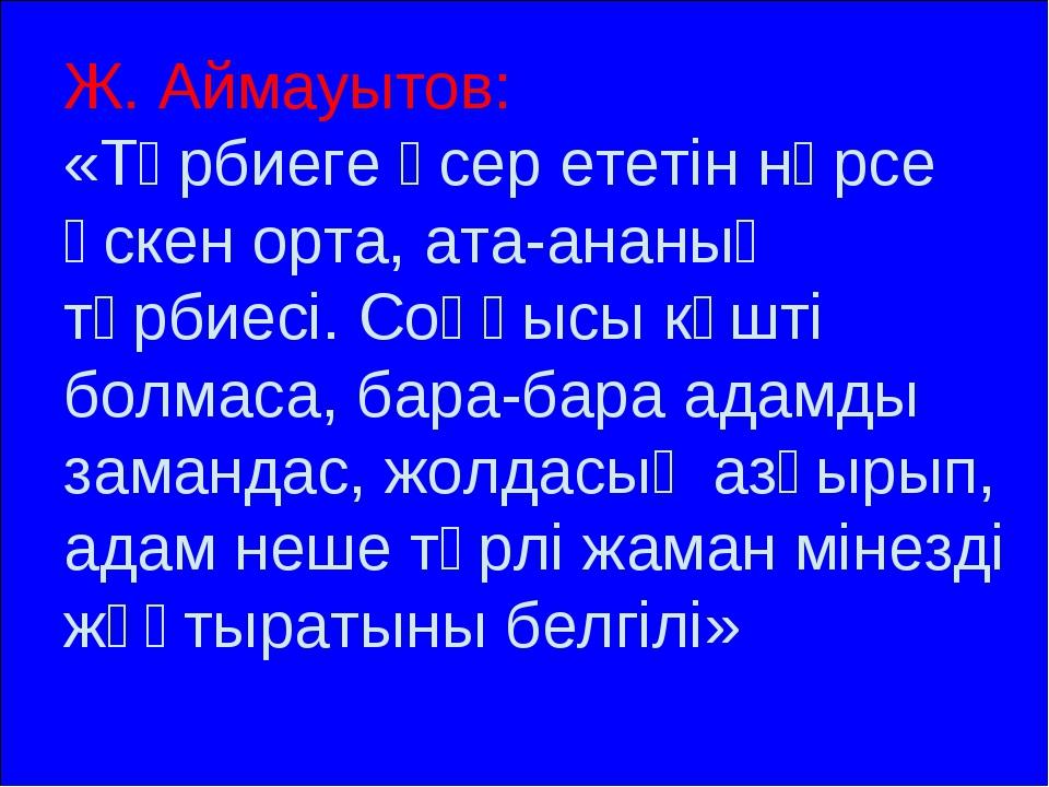 Ж. Аймауытов: «Тәрбиеге әсер ететін нәрсе өскен орта, ата-ананың тәрбиесі. Со...