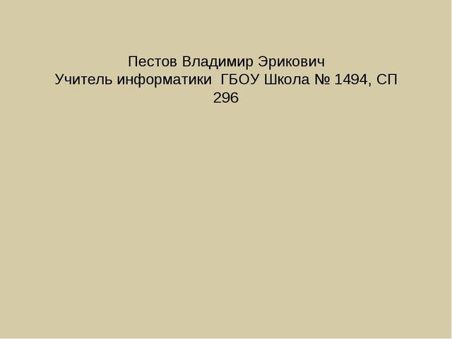 Пестов Владимир Эрикович Учитель информатики ГБОУ Школа № 1494, СП 296