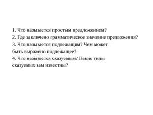 1. Что называется простым предложением? 2. Где заключено грамматическое зна