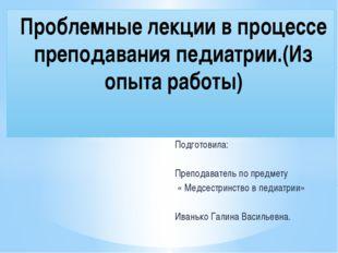 Подготовила: Преподаватель по предмету « Медсестринство в педиатрии» Иванько