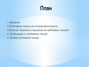 План 1. Введение. 2.Проблемные лекции как интерактивный метод. 3.Развитие тво