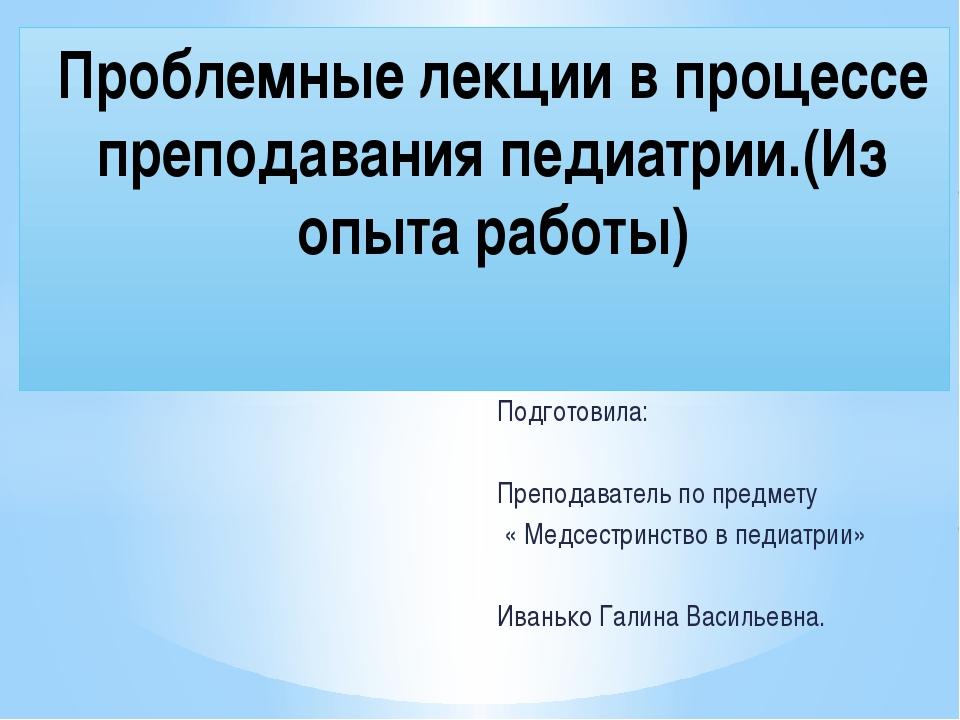Подготовила: Преподаватель по предмету « Медсестринство в педиатрии» Иванько...