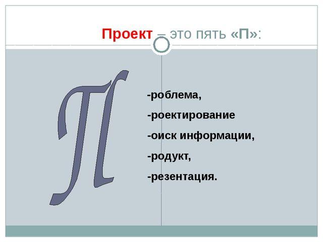 Проект – это пять «П»: -роблема, -роектирование -оиск информации, -родукт, -...