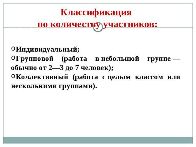 Классификация поколичеству участников: Индивидуальный; Групповой (работа вн...