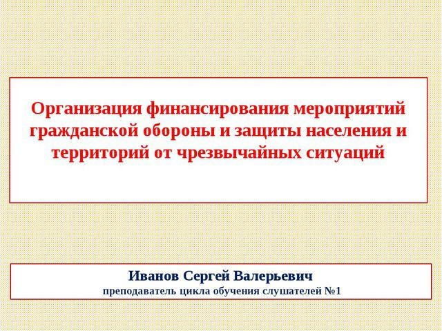 Иванов Сергей Валерьевич преподаватель цикла обучения слушателей №1 Организа...