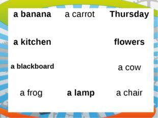 a bananaa carrot Thursday a kitchenflowers a blackboarda cow a frog a