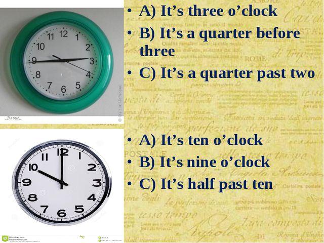 A) It's ten o'clock B) It's nine o'clock C) It's half past ten A) It's three...