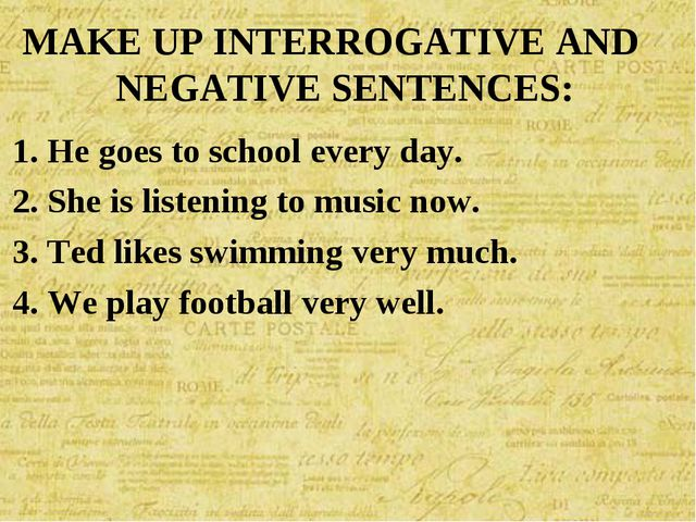 MAKE UP INTERROGATIVE AND NEGATIVE SENTENCES: He goes to school every day. Sh...