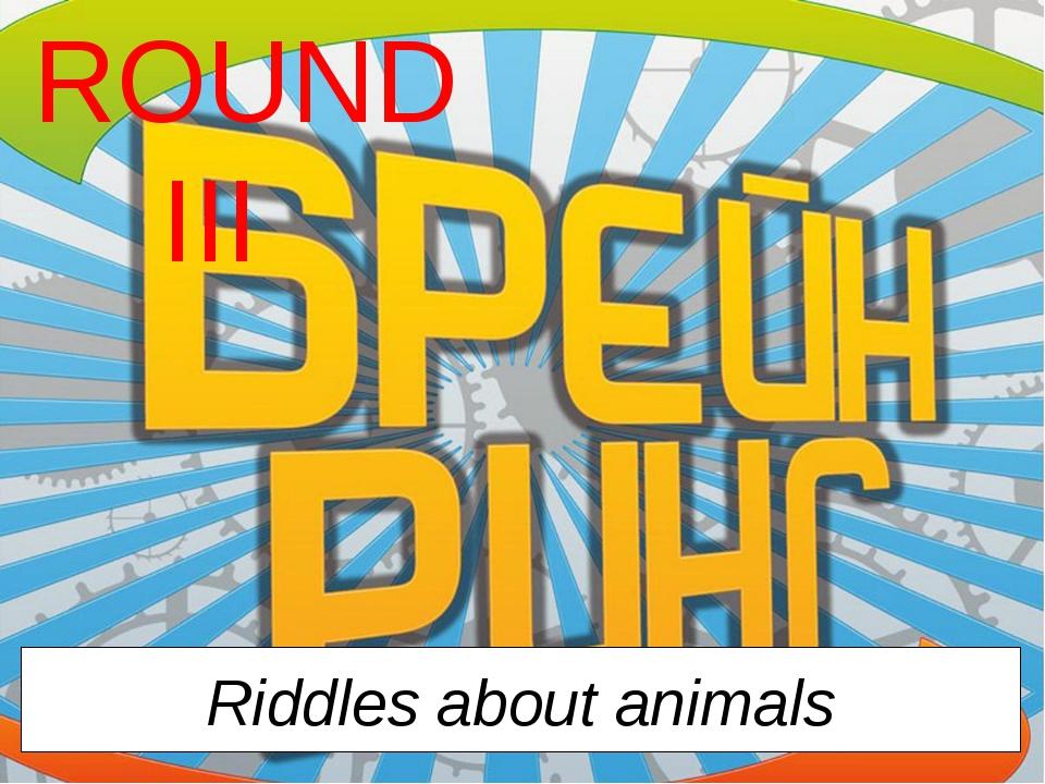 ROUND III Riddles about animals