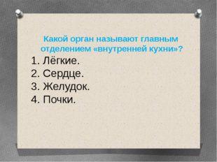 Какой орган называют главным отделением «внутренней кухни»? 1. Лёгкие. 2. Сер