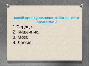 Какой орган управляет работой всего организма? 1.Сердце. 2. Кишечник. 3. Мозг