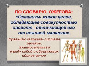 ПО СЛОВАРЮ ОЖЕГОВА: «Организм- живое целое, обладающее совокупностью свойств