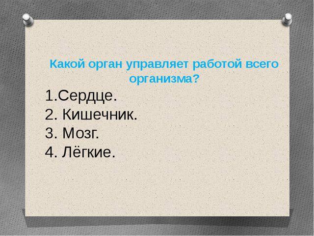 Какой орган управляет работой всего организма? 1.Сердце. 2. Кишечник. 3. Мозг...
