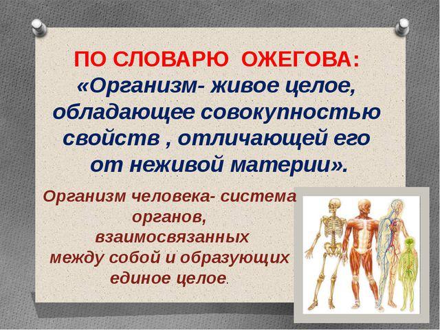 ПО СЛОВАРЮ ОЖЕГОВА: «Организм- живое целое, обладающее совокупностью свойств...