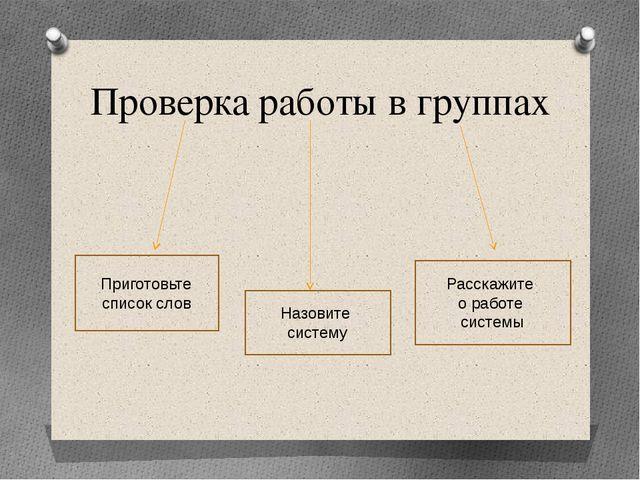 Проверка работы в группах Приготовьте список слов Назовите систему Расскажите...