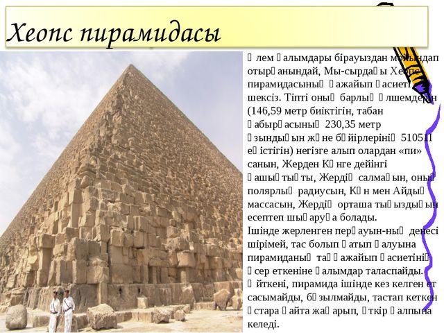 Әлем ғалымдары бірауыздан мойындап отырғанындай, Мы-сырдағы Хеопс пирамидасын...