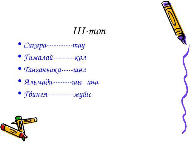 III-топ Сахара-----------тау Гималай---------көл Танганьика-----шөл Альмади-...