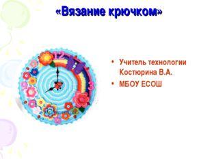 «Вязание крючком» Учитель технологии Костюрина В.А. МБОУ ЕСОШ