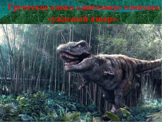 Греческое слово «динозавр» означает «ужасный ящер».