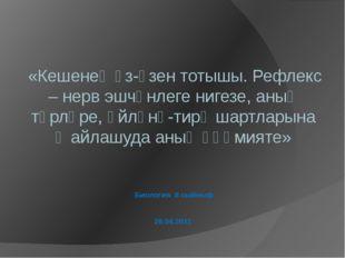 Биология 8 сыйныф 26.04.2011 «Кешенең үз-үзен тотышы. Рефлекс – нерв эшчәнлег