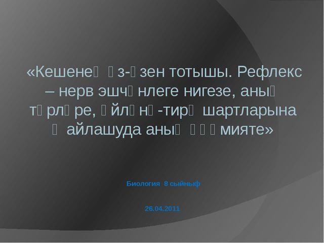 Биология 8 сыйныф 26.04.2011 «Кешенең үз-үзен тотышы. Рефлекс – нерв эшчәнлег...