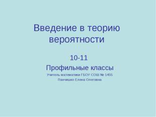 Введение в теорию вероятности 10-11 Профильные классы Учитель математики ГБОУ