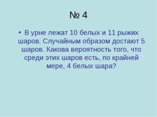 № 4 В урне лежат 10 белых и 11 рыжих шаров. Случайным образом достают 5 шаров
