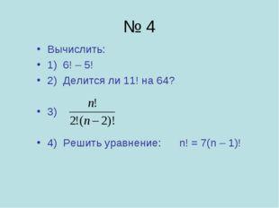 № 4 Вычислить: 1) 6! – 5! 2) Делится ли 11! на 64? 3) 4) Решить уравнение: n!