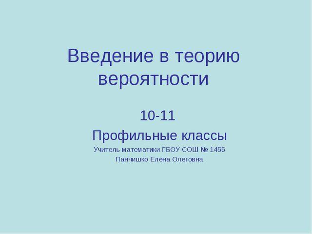 Введение в теорию вероятности 10-11 Профильные классы Учитель математики ГБОУ...