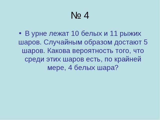 № 4 В урне лежат 10 белых и 11 рыжих шаров. Случайным образом достают 5 шаров...