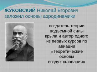 ЖУКОВСКИЙ Николай Егорович заложил основы аэродинамики создатель теории подъе