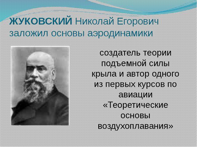 ЖУКОВСКИЙ Николай Егорович заложил основы аэродинамики создатель теории подъе...